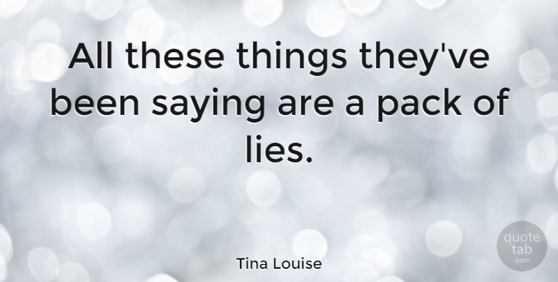 Tina Louise Quote About Lying, Deceit, Packs: All These Things Theyve Been...