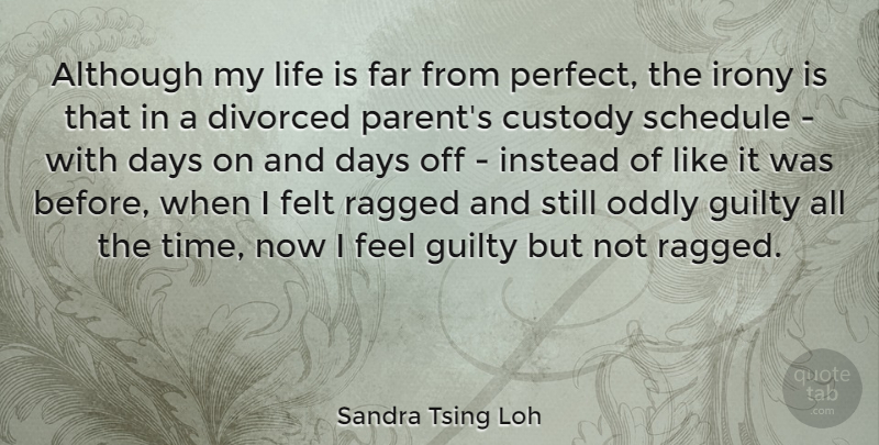 Sandra Tsing Loh Quote About Although, Custody, Days, Divorced, Far: Although My Life Is Far...