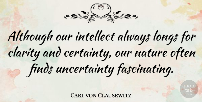 Carl von Clausewitz Quote About Clarity, Absolute Certainty, Intellect: Although Our Intellect Always Longs...