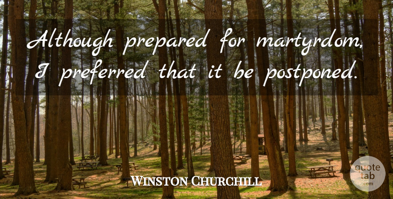 Winston Churchill Quote About Funny, Military, Preparation: Although Prepared For Martyrdom I...