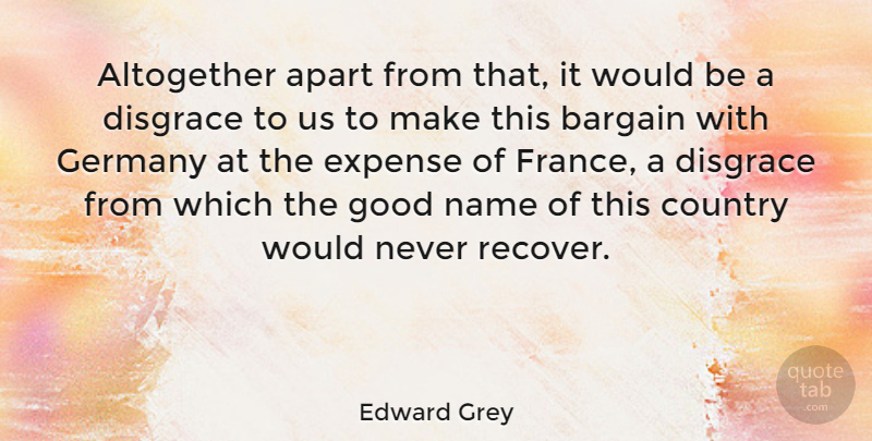 Edward Grey Quote About Altogether, Apart, Bargain, Country, Disgrace: Altogether Apart From That It...