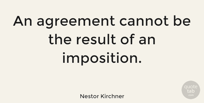 Nestor Kirchner Quote About Agreement, Results, Imposition: An Agreement Cannot Be The...