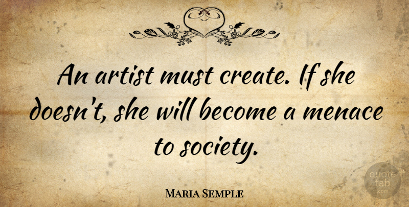Maria Semple Quote About Menace, Society: An Artist Must Create If...