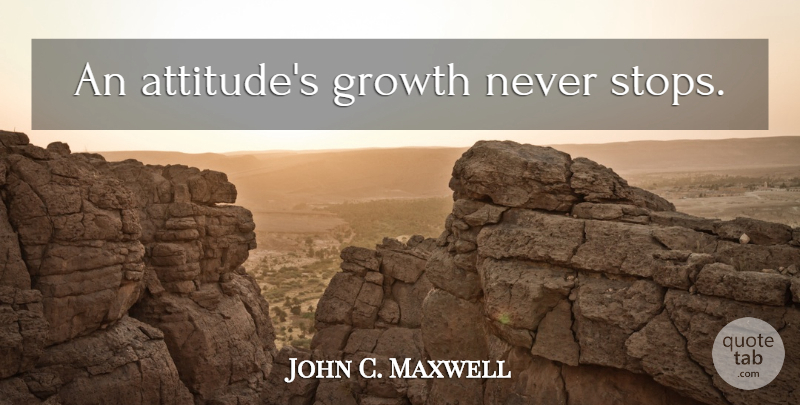 John C. Maxwell Quote About Attitude, Stay Positive, Growth: An Attitudes Growth Never Stops...