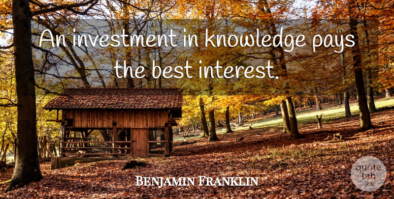 Benjamin Franklin Quote About Encouraging, Education, Money: An Investment In Knowledge Pays...