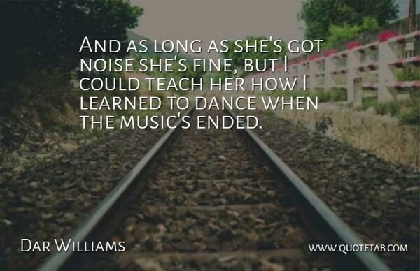 Dar Williams Quote About Dance, Dance And Dancing, Learned, Noise, Teach: And As Long As Shes...