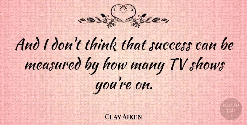 Clay Aiken Quote About Congratulations, Thinking, Tv Shows: And I Dont Think That...