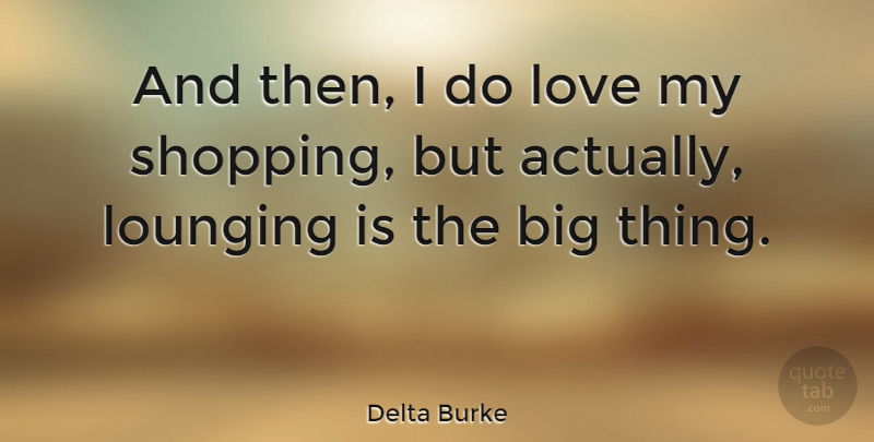 Delta Burke Quote About Shopping, Lounging, Bigs: And Then I Do Love...