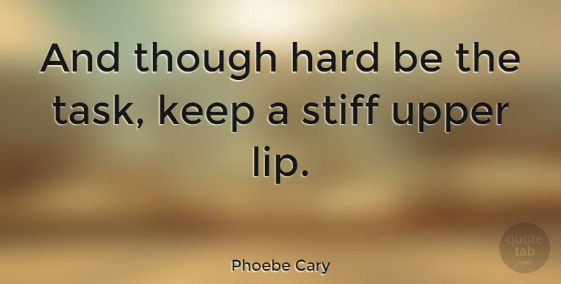 Phoebe Cary Quote About Military, Lips, Tasks: And Though Hard Be The...