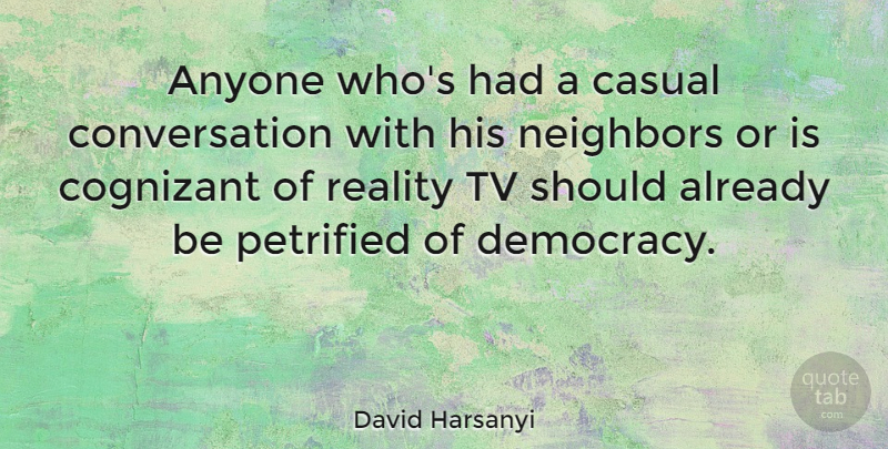David Harsanyi Quote About Casual, Conversation, Neighbors, Petrified, Tv: Anyone Whos Had A Casual...