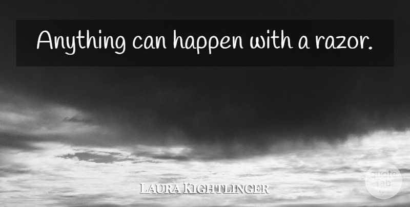 Laura Kightlinger Quote About Razors, Anything Can Happen, Happens: Anything Can Happen With A...
