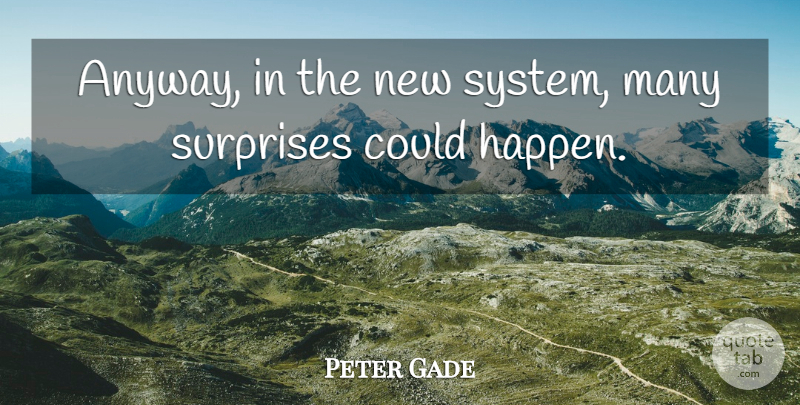 Peter Gade Quote About Surprises: Anyway In The New System...