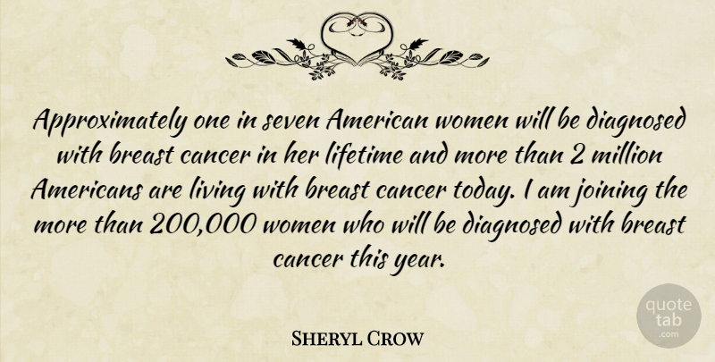 Sheryl Crow Quote About Cancer, Diagnosed, Joining, Lifetime, Living: Approximately One In Seven American...