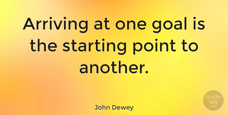 John Dewey Quote About Inspirational, Motivational, Business: Arriving At One Goal Is...