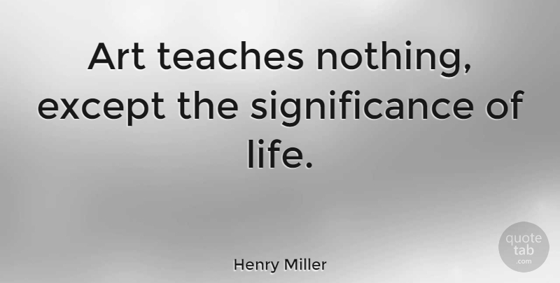 Henry Miller Quote About Art, Teach, Significance: Art Teaches Nothing Except The...