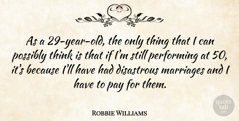 Robbie Williams Quote About Thinking, Years, Pay: As A 29 Year Old...