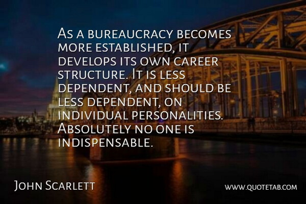 John Scarlett Quote About Absolutely, Becomes, Develops: As A Bureaucracy Becomes More...