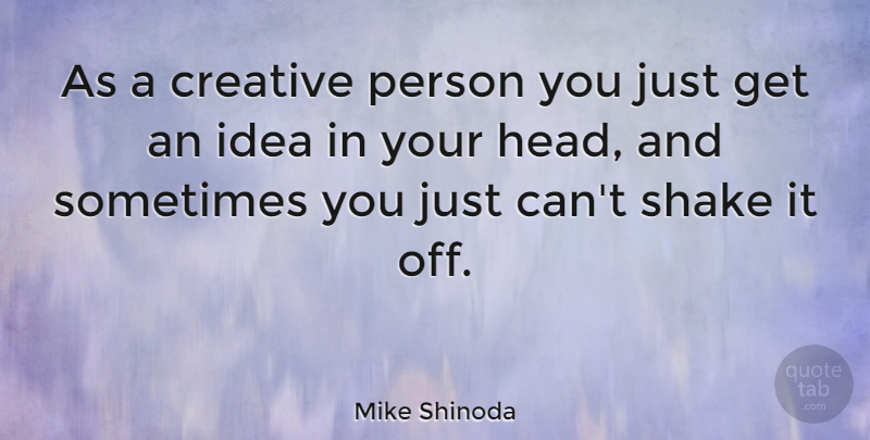 Mike Shinoda Quote About Ideas, Creative, Sometimes: As A Creative Person You...