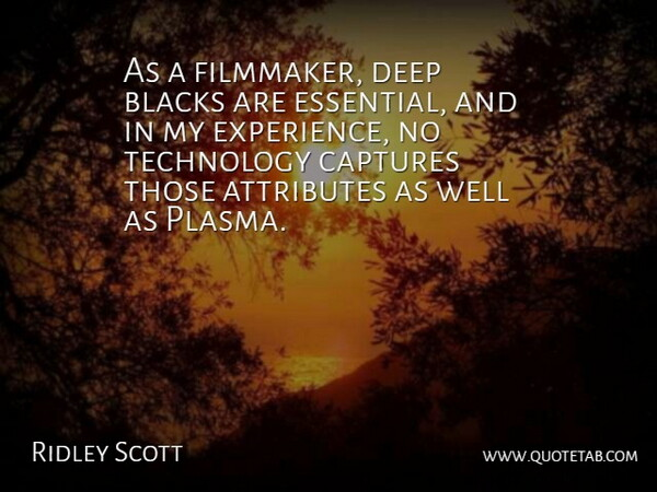 Ridley Scott Quote About Attributes, Blacks, Captures, Experience, Technology: As A Filmmaker Deep Blacks...