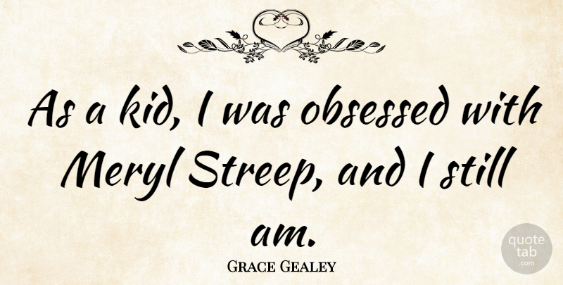 Grace Gealey Quote About undefined: As A Kid I Was...