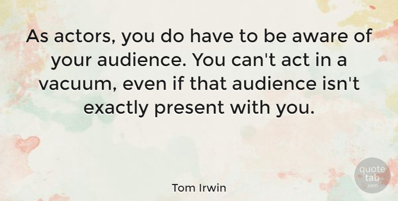 Tom Irwin Quote About Aware, Exactly: As Actors You Do Have...