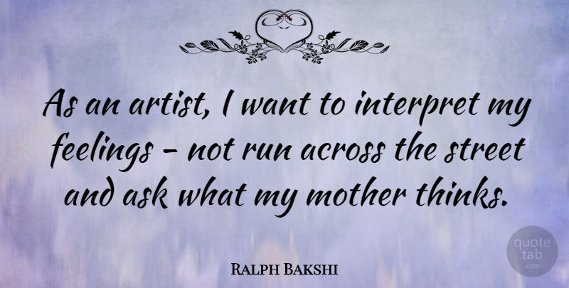 Ralph Bakshi Quote About Running, Mother, Thinking: As An Artist I Want...