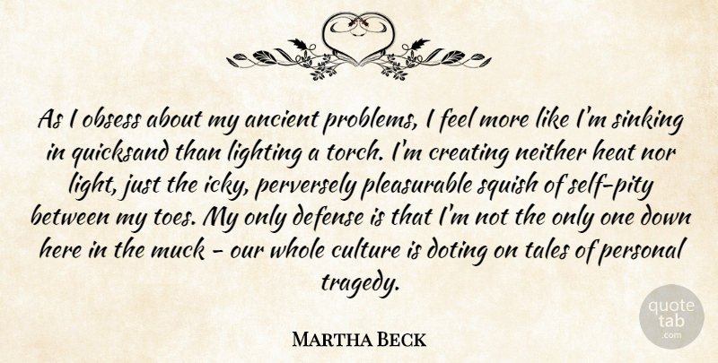 Martha Beck Quote About Ancient, Creating, Defense, Heat, Lighting: As I Obsess About My...