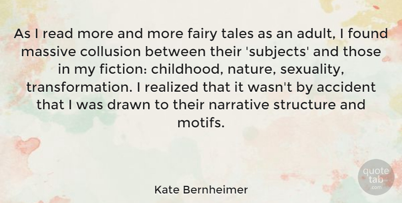 Kate Bernheimer Quote About Accident, Drawn, Fairy, Found, Massive: As I Read More And...