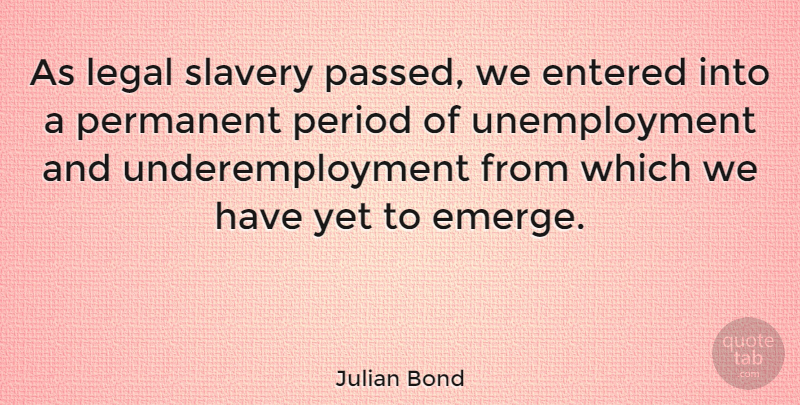 Julian Bond Quote About Slavery, Unemployment, Periods: As Legal Slavery Passed We...