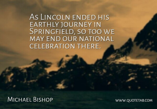 Michael Bishop Quote About Earthly, Ended, Journey, Lincoln, National: As Lincoln Ended His Earthly...