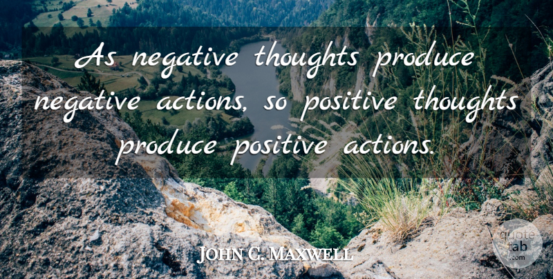 John C. Maxwell Quote About Stay Positive, Negative, Action: As Negative Thoughts Produce Negative...