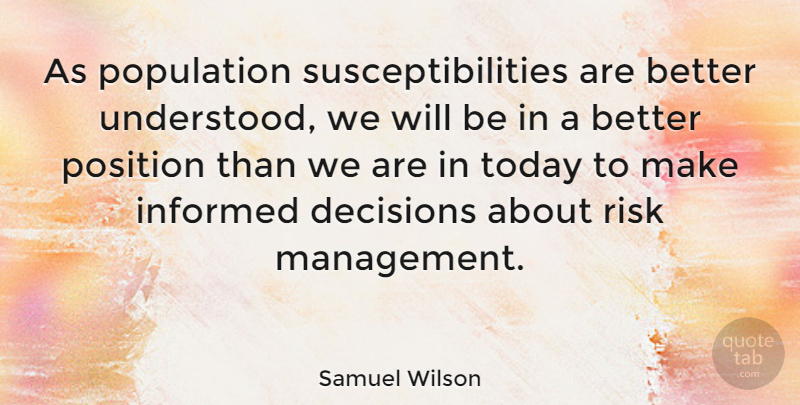 Samuel Wilson Quote About Decision, Risk, Today: As Population Susceptibilities Are Better...