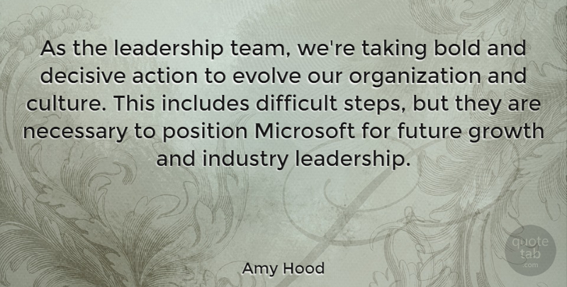 Amy Hood Quote About Action, Bold, Decisive, Difficult, Evolve: As The Leadership Team Were...