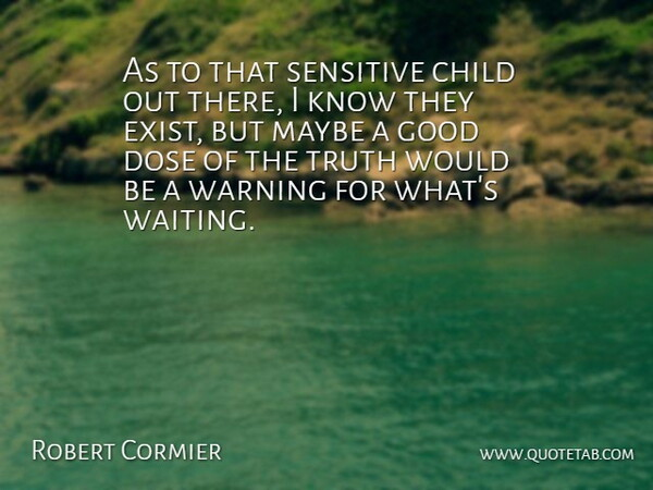 Robert Cormier Quote About American Author, Child, Dose, Good, Maybe: As To That Sensitive Child...