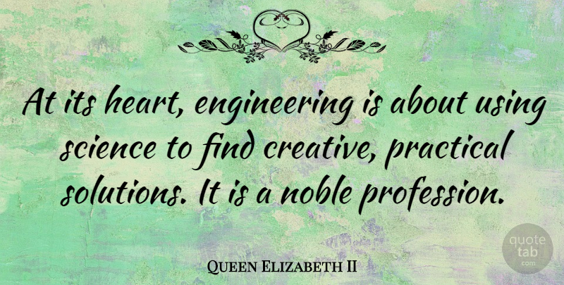 Queen Elizabeth II Quote About Noble, Practical, Science, Using: At Its Heart Engineering Is...