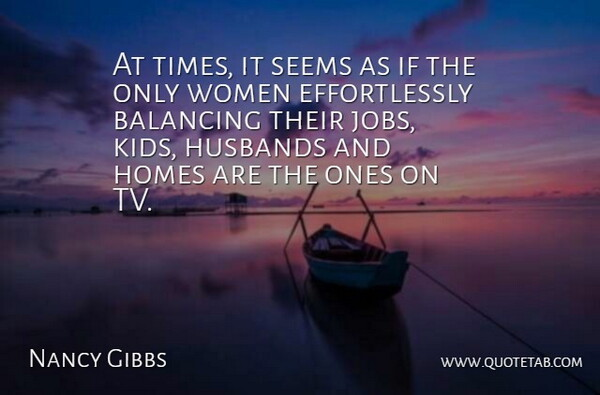 Nancy Gibbs Quote About Balancing, Homes, Husbands, Women: At Times It Seems As...