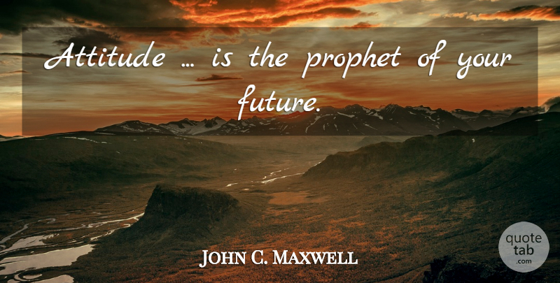 John C. Maxwell Quote About Attitude, Prophet, Your Future: Attitude Is The Prophet Of...