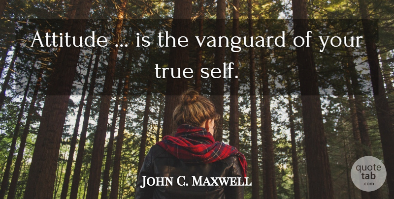 John C. Maxwell Quote About Attitude, Self, Vanguard: Attitude Is The Vanguard Of...