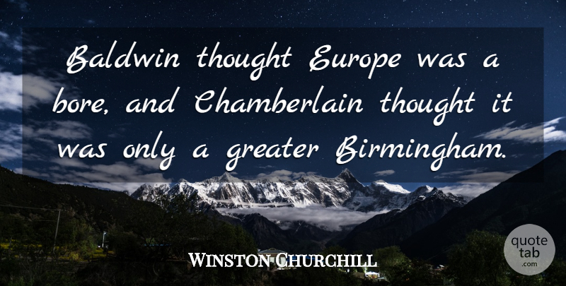 Winston Churchill Quote About Europe, Birmingham, Bores: Baldwin Thought Europe Was A...