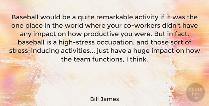 Bill James Quote About Activity, Huge, Productive, Quite, Remarkable: Baseball Would Be A Quite...