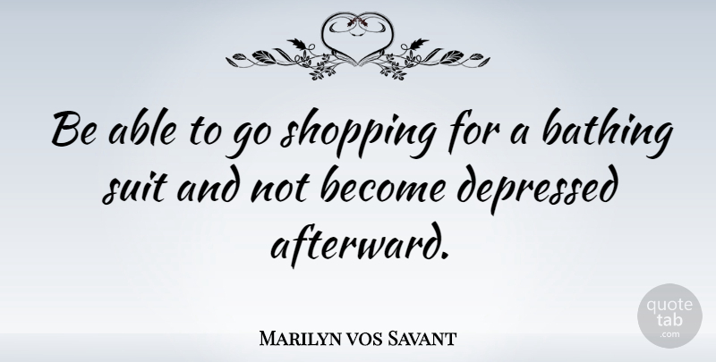Marilyn vos Savant Quote About Witty, Shopping, Able: Be Able To Go Shopping...