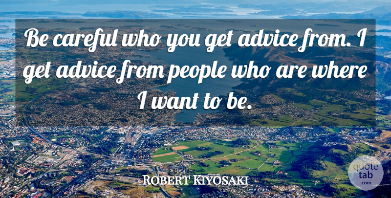 Robert Kiyosaki Quote About People, Advice, Want: Be Careful Who You Get...