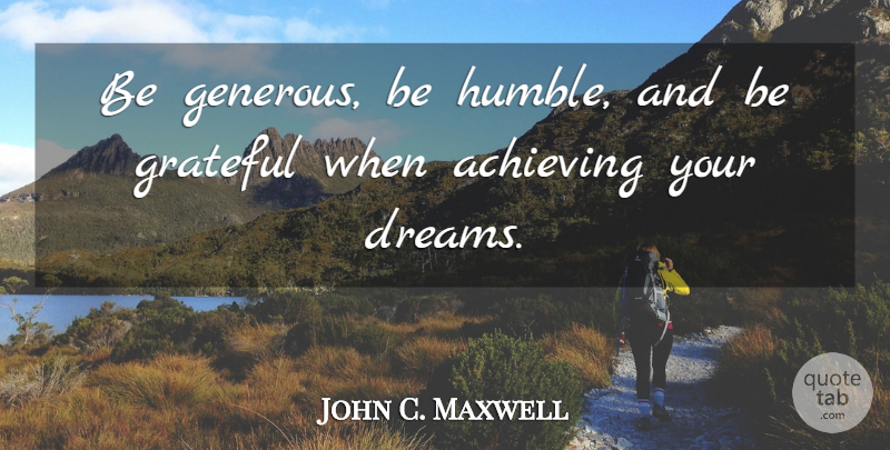 John C. Maxwell Quote About Leadership, Dream, Grateful: Be Generous Be Humble And...
