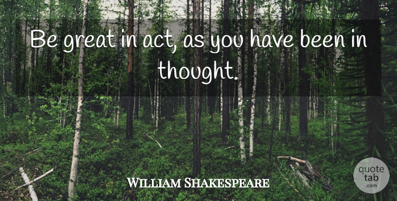 William Shakespeare Quote About Memorable, Has Beens: Be Great In Act As...