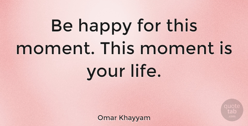 Omar Khayyam Quote About Life, Happiness, Happy: Be Happy For This Moment...