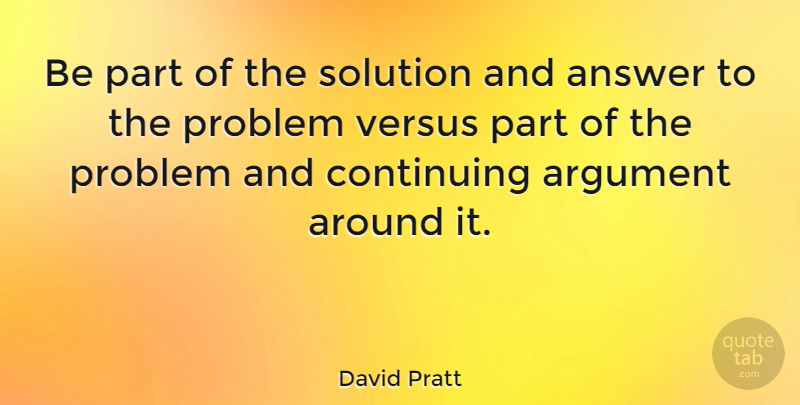David Pratt Quote About Answer, Continuing, Versus: Be Part Of The Solution...