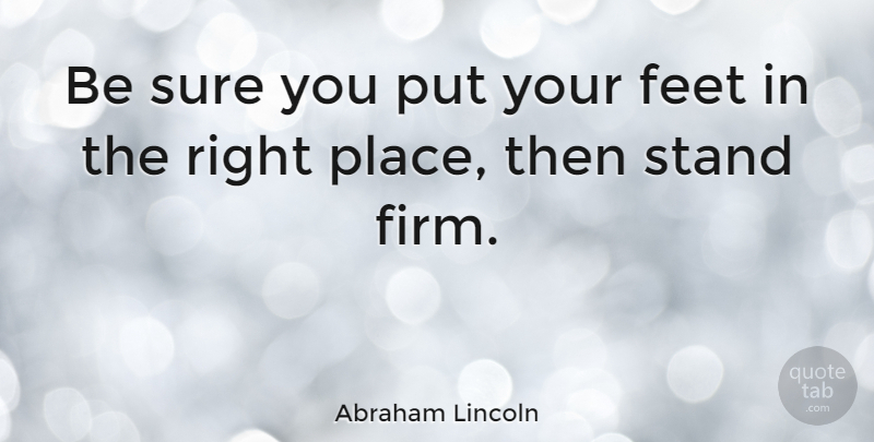 Abraham Lincoln Quote About Motivational, Inspiring, Feet: Be Sure You Put Your...