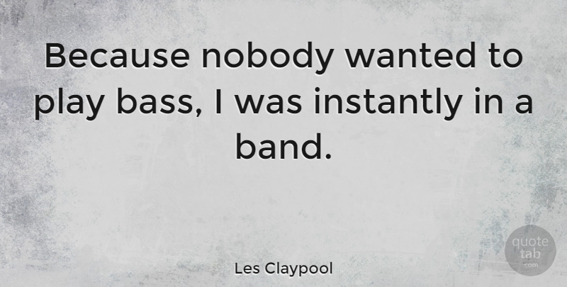 Les Claypool Quote About Play, Band, Bass: Because Nobody Wanted To Play...