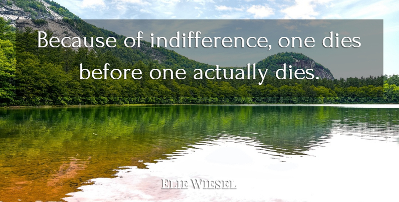Elie Wiesel Quote About Death, Attitude, Indifference: Because Of Indifference One Dies...