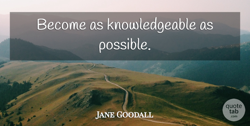 Jane Goodall Quote About Knowledgeable: Become As Knowledgeable As Possible...